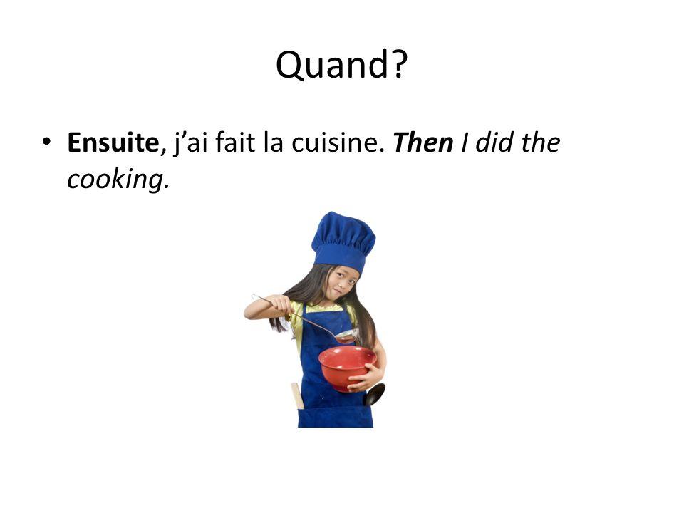 Quand? Ensuite, jai fait la cuisine. Then I did the cooking.