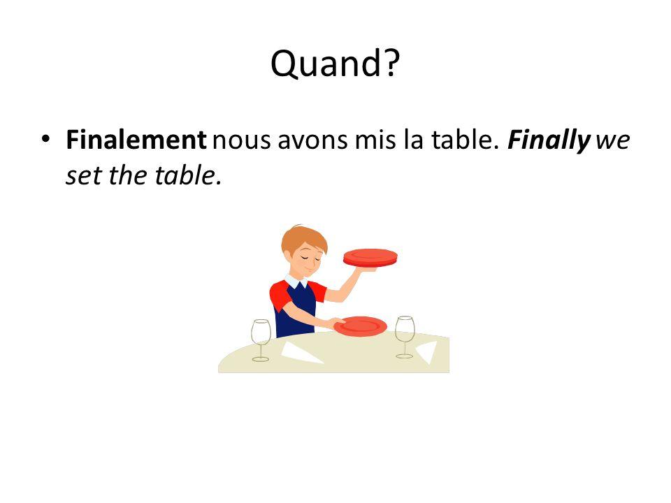 Quand? Finalement nous avons mis la table. Finally we set the table.