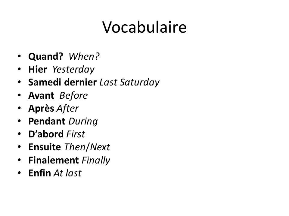 Vocabulaire Quand? When? Hier Yesterday Samedi dernier Last Saturday Avant Before Après After Pendant During Dabord First Ensuite Then/Next Finalement