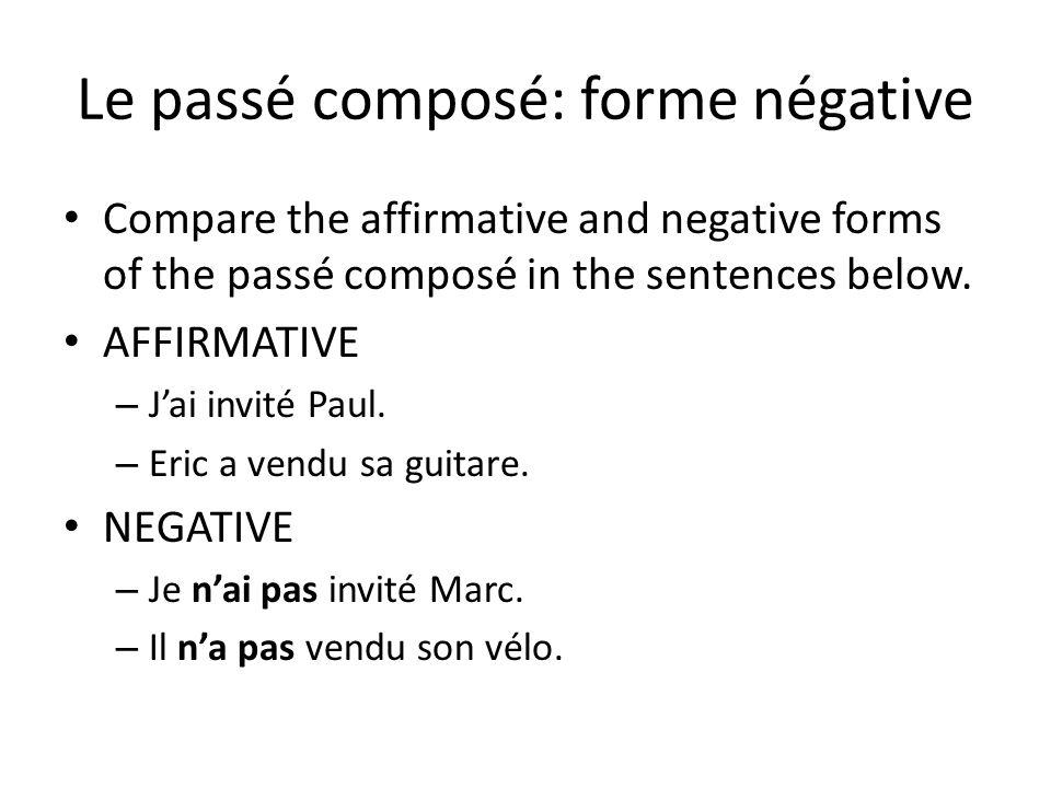 Le passé composé: forme négative Compare the affirmative and negative forms of the passé composé in the sentences below. AFFIRMATIVE – Jai invité Paul