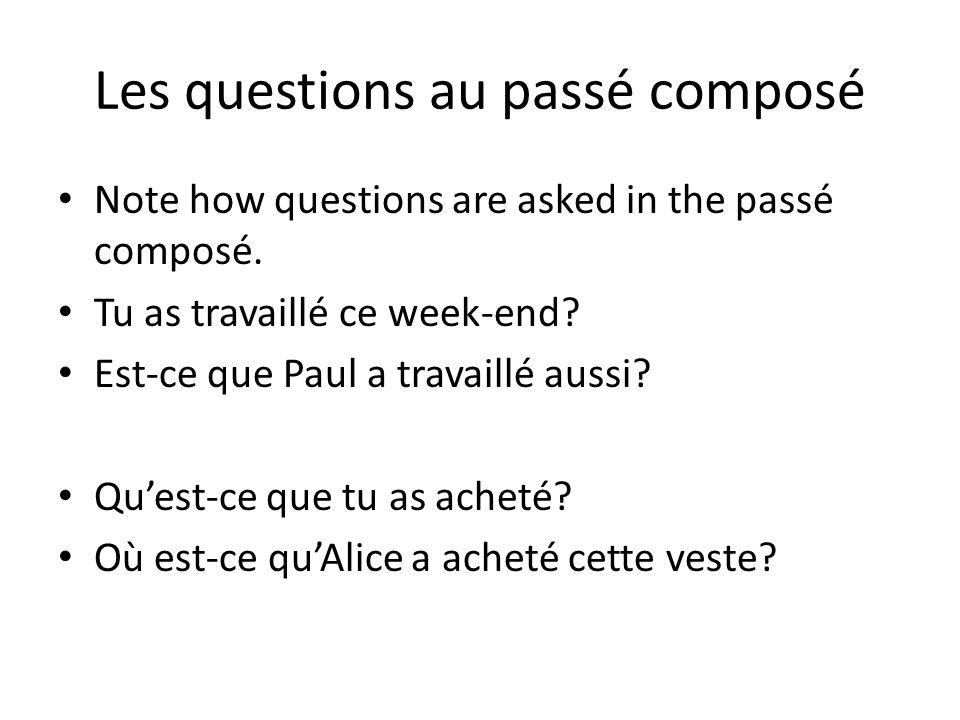 Les questions au passé composé Note how questions are asked in the passé composé. Tu as travaillé ce week-end? Est-ce que Paul a travaillé aussi? Ques