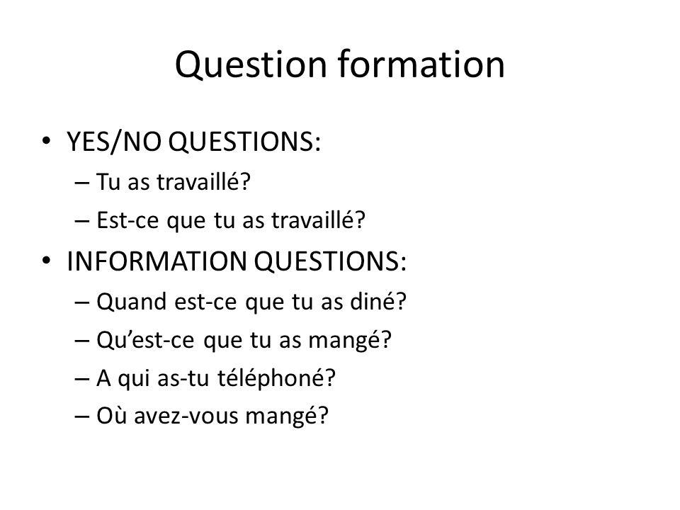 Question formation YES/NO QUESTIONS: – Tu as travaillé? – Est-ce que tu as travaillé? INFORMATION QUESTIONS: – Quand est-ce que tu as diné? – Quest-ce