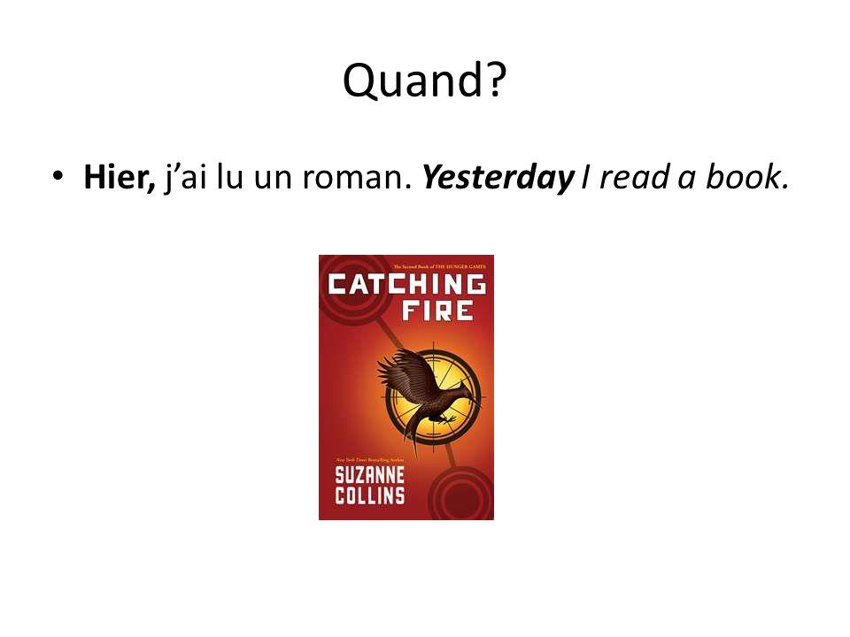 Quand? Hier, jai lu un roman. Yesterday I read a book.