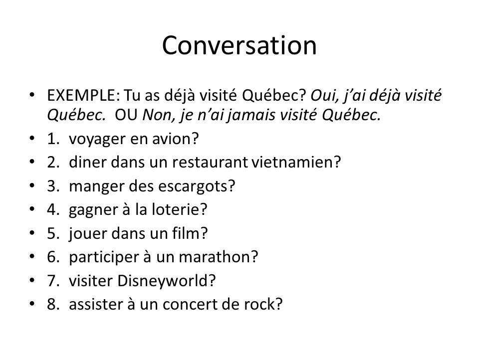Conversation EXEMPLE: Tu as déjà visité Québec? Oui, jai déjà visité Québec. OU Non, je nai jamais visité Québec. 1. voyager en avion? 2. diner dans u