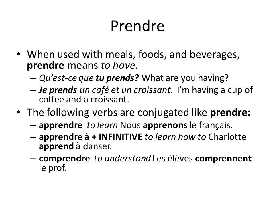 Prendre When used with meals, foods, and beverages, prendre means to have. – Quest-ce que tu prends? What are you having? – Je prends un café et un cr