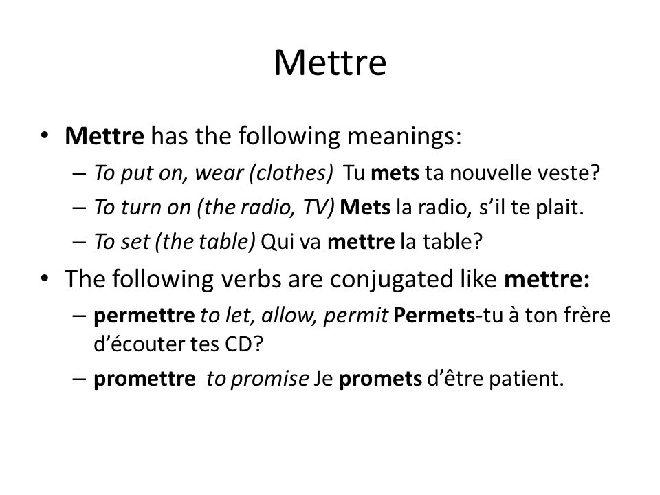 Mettre Mettre has the following meanings: – To put on, wear (clothes) Tu mets ta nouvelle veste? – To turn on (the radio, TV) Mets la radio, sil te pl