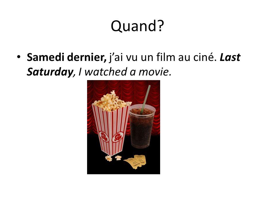 Quand? Samedi dernier, jai vu un film au ciné. Last Saturday, I watched a movie.