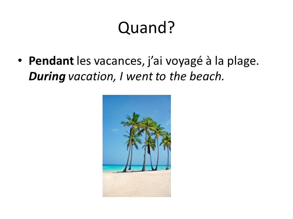 Quand? Pendant les vacances, jai voyagé à la plage. During vacation, I went to the beach.