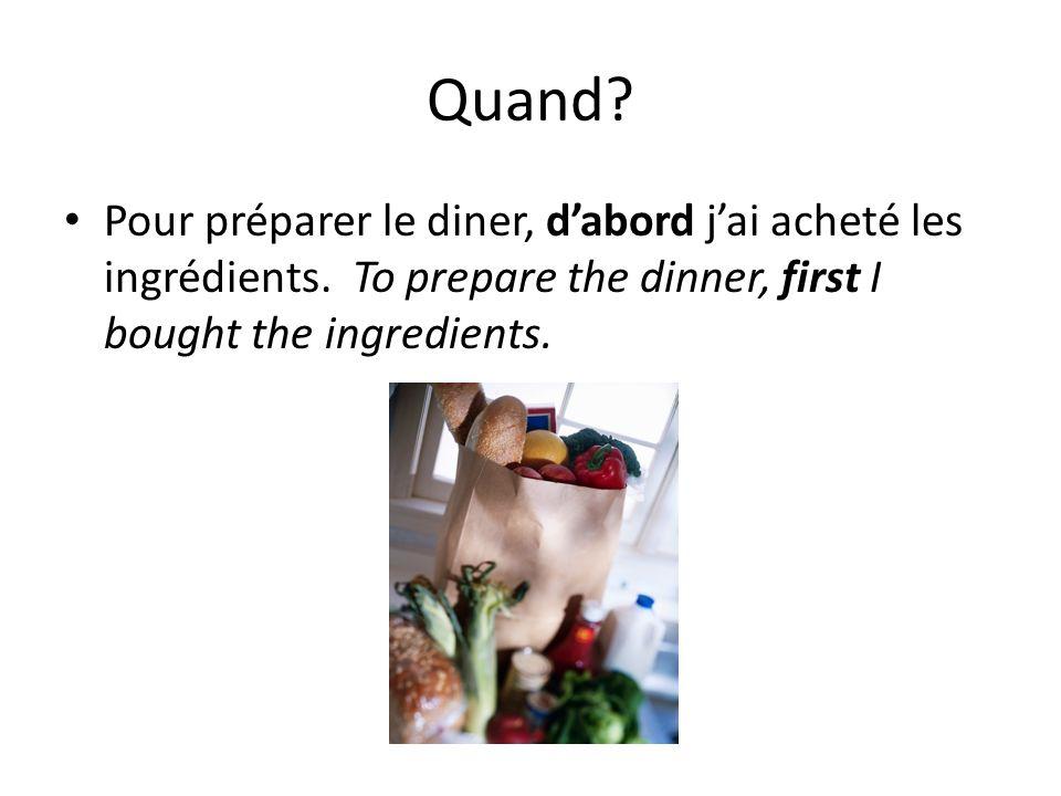 Quand? Pour préparer le diner, dabord jai acheté les ingrédients. To prepare the dinner, first I bought the ingredients.