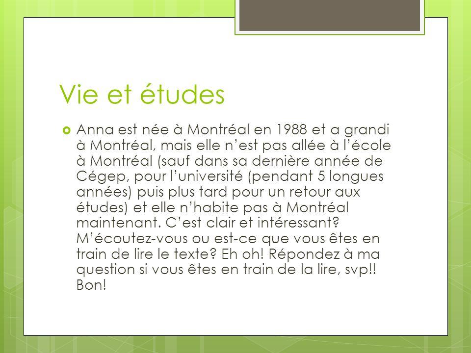 Vie et études Anna est née à Montréal en 1988 et a grandi à Montréal, mais elle nest pas allée à lécole à Montréal (sauf dans sa dernière année de Cégep, pour luniversité (pendant 5 longues années) puis plus tard pour un retour aux études) et elle nhabite pas à Montréal maintenant.