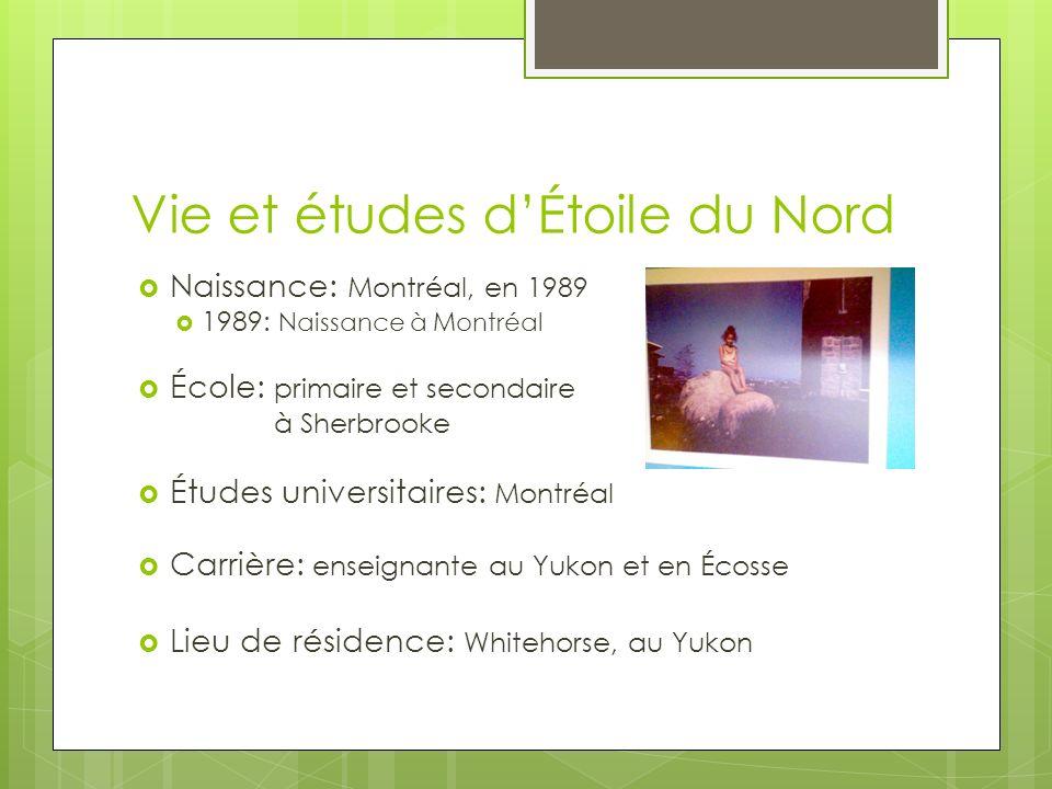 Vie et études dÉtoile du Nord Naissance: Montréal, en 1989 1989: Naissance à Montréal École: primaire et secondaire à Sherbrooke Études universitaires: Montréal Carrière: enseignante au Yukon et en Écosse Lieu de résidence: Whitehorse, au Yukon