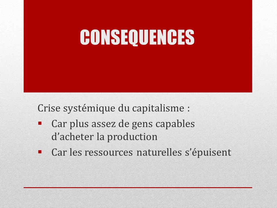 CONSEQUENCES Crise systémique du capitalisme : Car plus assez de gens capables dacheter la production Car les ressources naturelles sépuisent