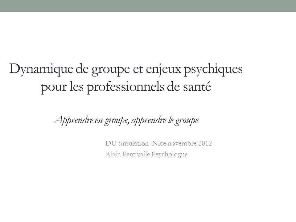 Dynamique de groupe et enjeux psychiques pour les professionnels de santé Apprendre en groupe, apprendre le groupe DU simulation- Nice novembre 2012 Alain Percivalle Psychologue