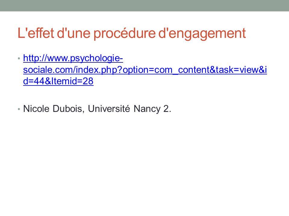 L effet d une procédure d engagement http://www.psychologie- sociale.com/index.php?option=com_content&task=view&i d=44&Itemid=28 http://www.psychologie- sociale.com/index.php?option=com_content&task=view&i d=44&Itemid=28 Nicole Dubois, Université Nancy 2.