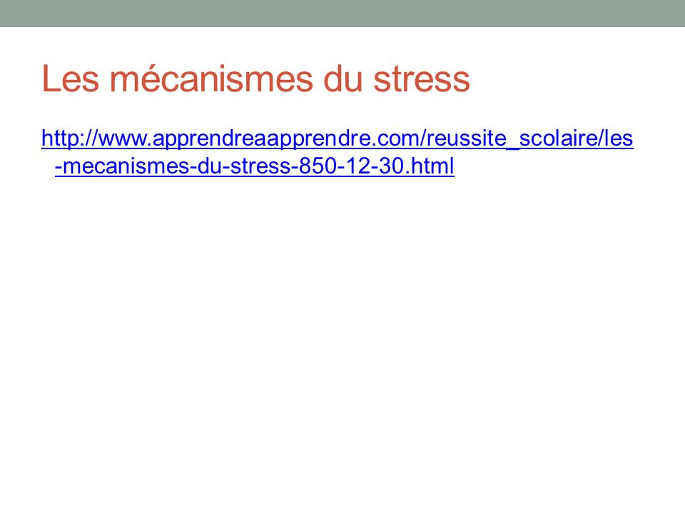 Les mécanismes du stress http://www.apprendreaapprendre.com/reussite_scolaire/les -mecanismes-du-stress-850-12-30.html