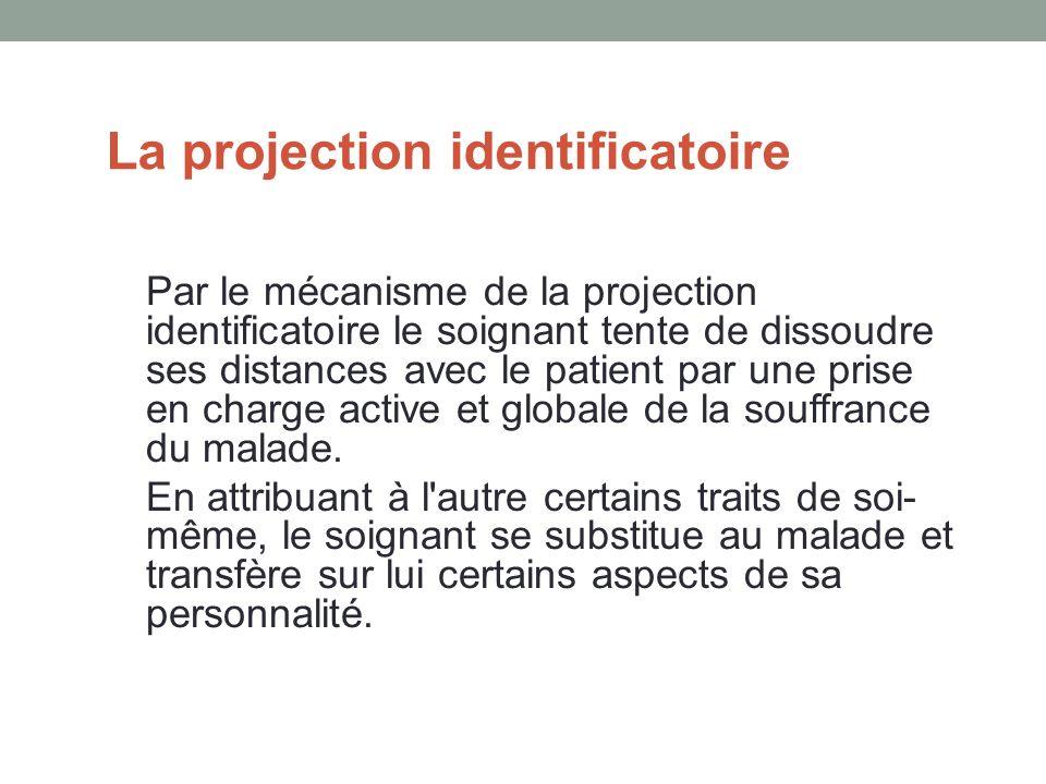 La projection identificatoire Par le mécanisme de la projection identificatoire le soignant tente de dissoudre ses distances avec le patient par une prise en charge active et globale de la souffrance du malade.