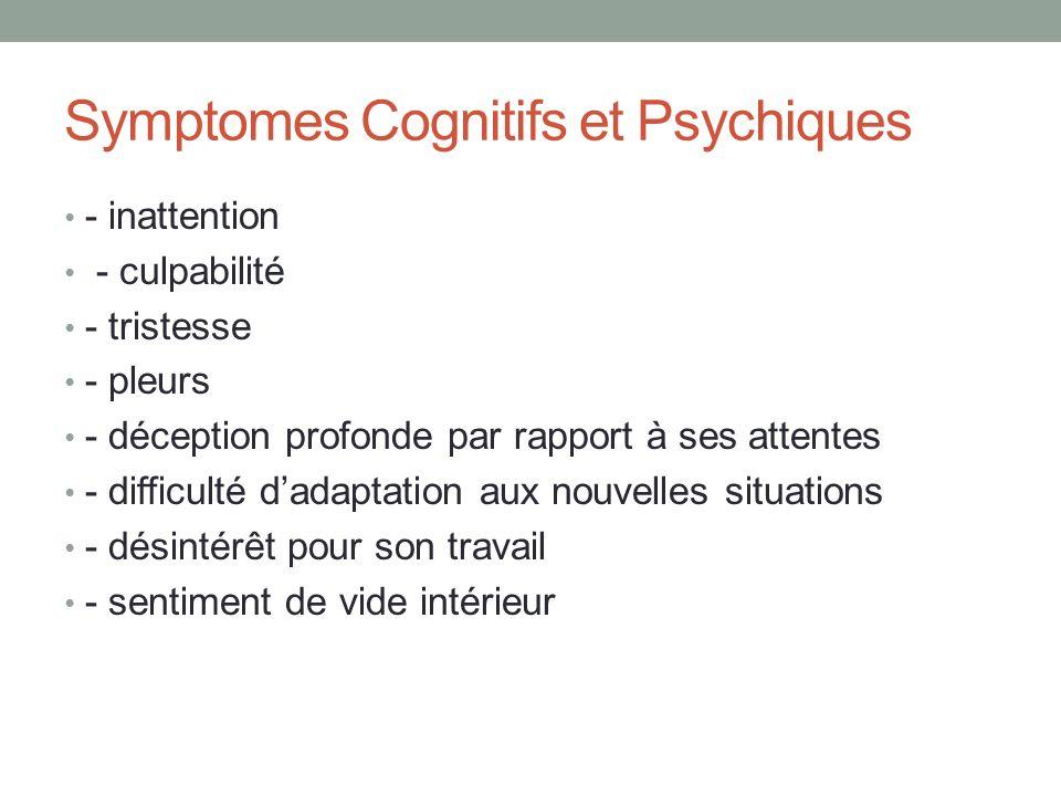 Symptomes Cognitifs et Psychiques - inattention - culpabilité - tristesse - pleurs - déception profonde par rapport à ses attentes - difficulté dadaptation aux nouvelles situations - désintérêt pour son travail - sentiment de vide intérieur