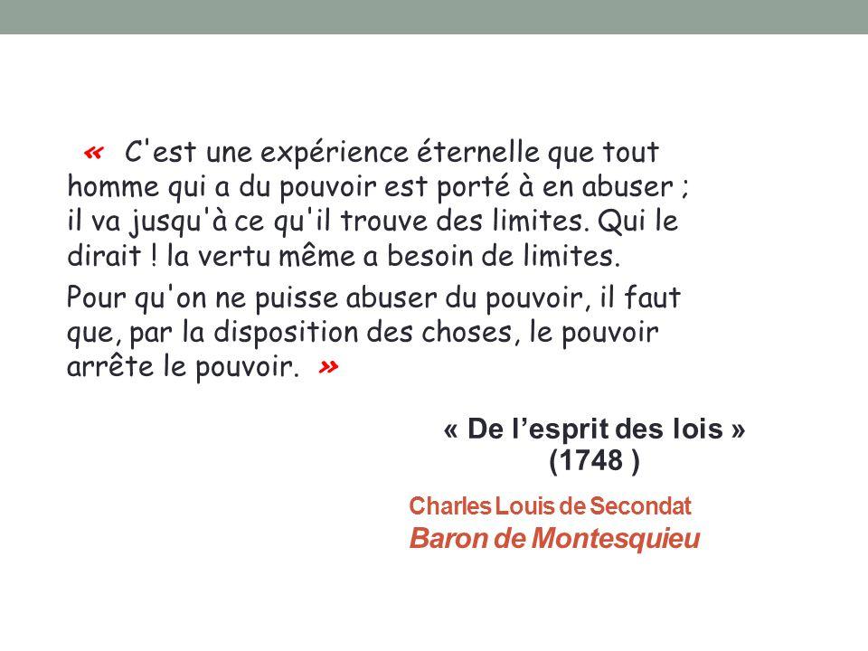 Charles Louis de Secondat Baron de Montesquieu « C est une expérience éternelle que tout homme qui a du pouvoir est porté à en abuser ; il va jusqu à ce qu il trouve des limites.