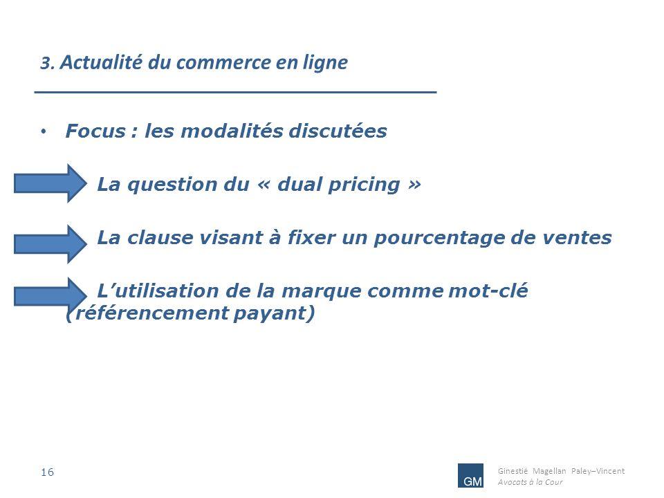 Ginestié Magellan Paley–Vincent Avocats à la Cour 3. Actualité du commerce en ligne 16 Focus : les modalités discutées La question du « dual pricing »