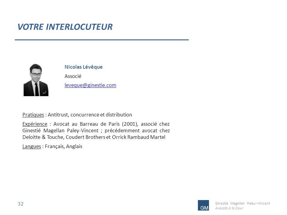 Ginestié Magellan Paley–Vincent Avocats à la Cour VOTRE INTERLOCUTEUR 32 Nicolas Lévêque Associé leveque@ginestie.com Pratiques : Antitrust, concurren
