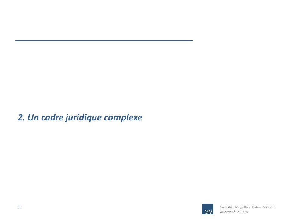 Ginestié Magellan Paley–Vincent Avocats à la Cour 5 2. Un cadre juridique complexe