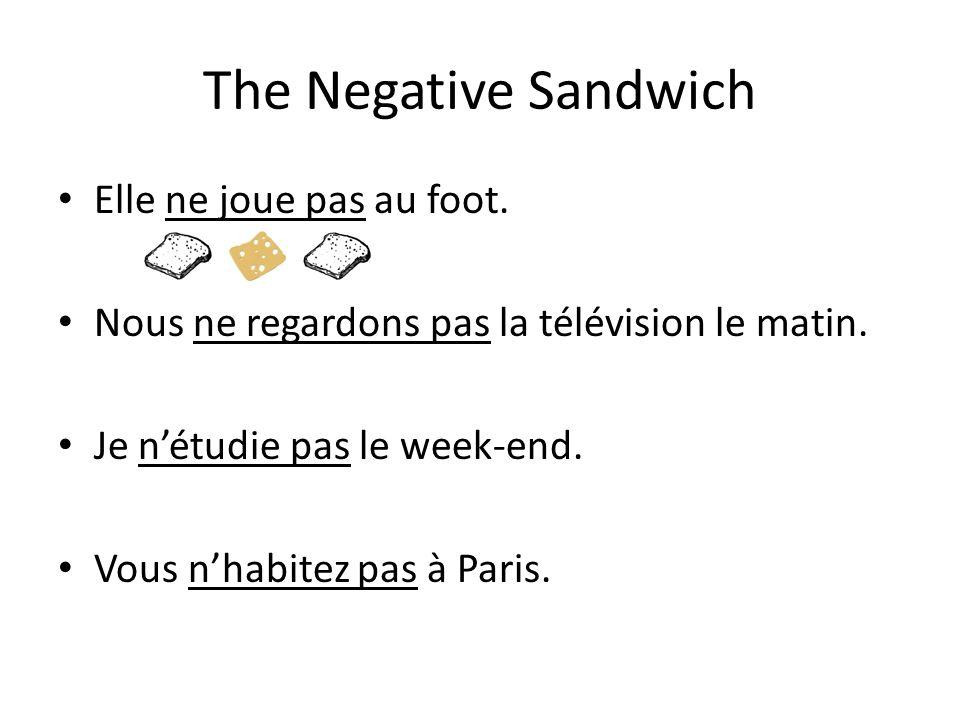 The Negative Sandwich Elle ne joue pas au foot. Nous ne regardons pas la télévision le matin. Je nétudie pas le week-end. Vous nhabitez pas à Paris.