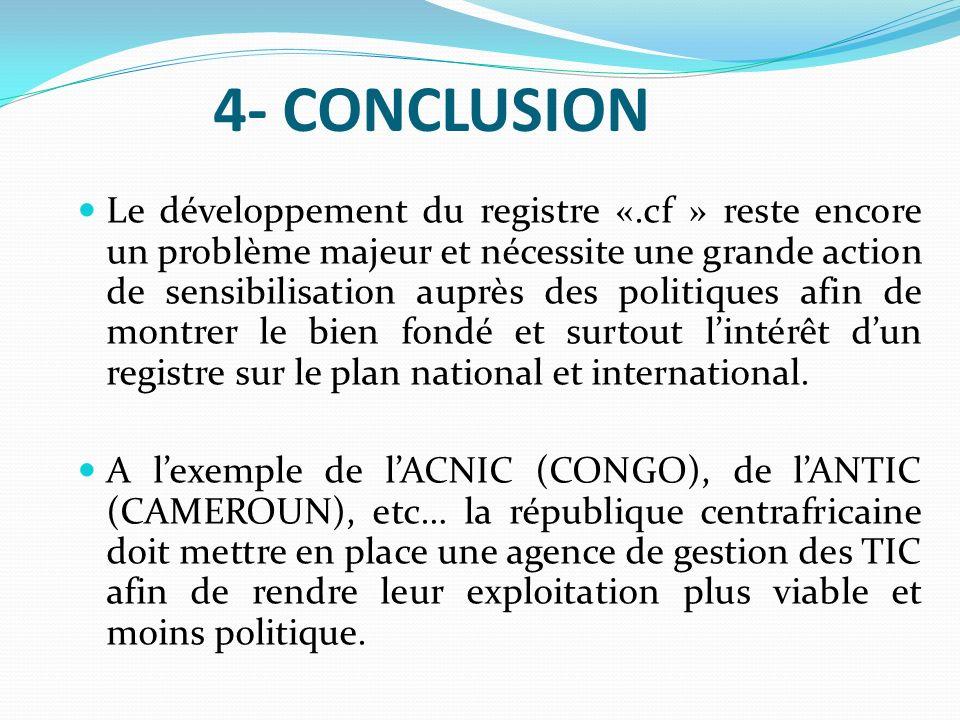 4- CONCLUSION Le développement du registre «.cf » reste encore un problème majeur et nécessite une grande action de sensibilisation auprès des politiq