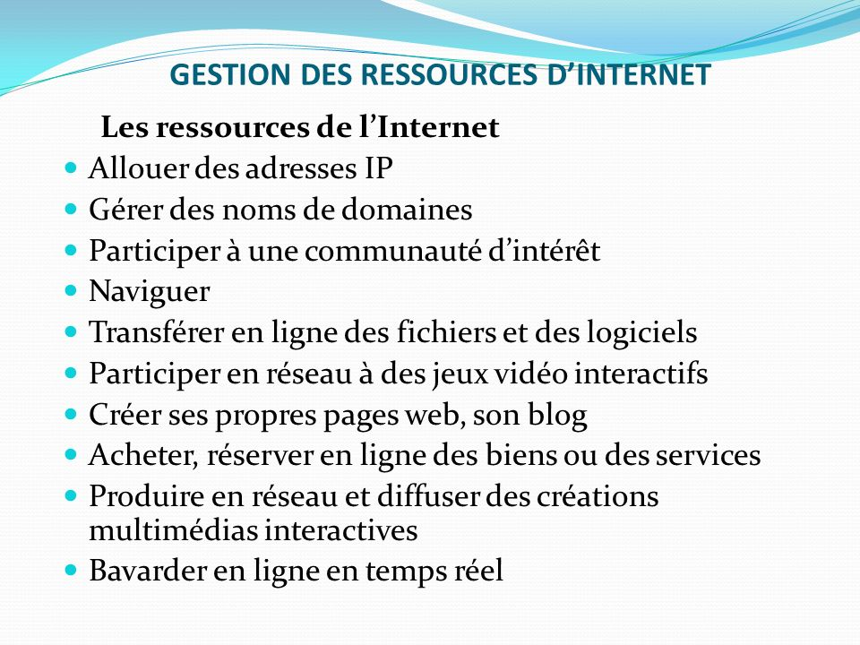 GESTION DES RESSOURCES DINTERNET Les ressources de lInternet Allouer des adresses IP Gérer des noms de domaines Participer à une communauté dintérêt N