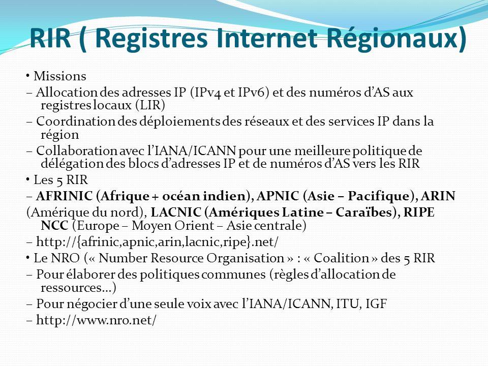 RIR ( Registres Internet Régionaux) Missions – Allocation des adresses IP (IPv4 et IPv6) et des numéros dAS aux registres locaux (LIR) – Coordination