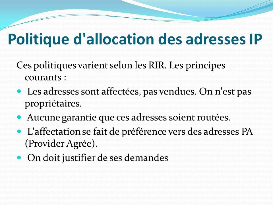 Politique d'allocation des adresses IP Ces politiques varient selon les RIR. Les principes courants : Les adresses sont affectées, pas vendues. On n'e