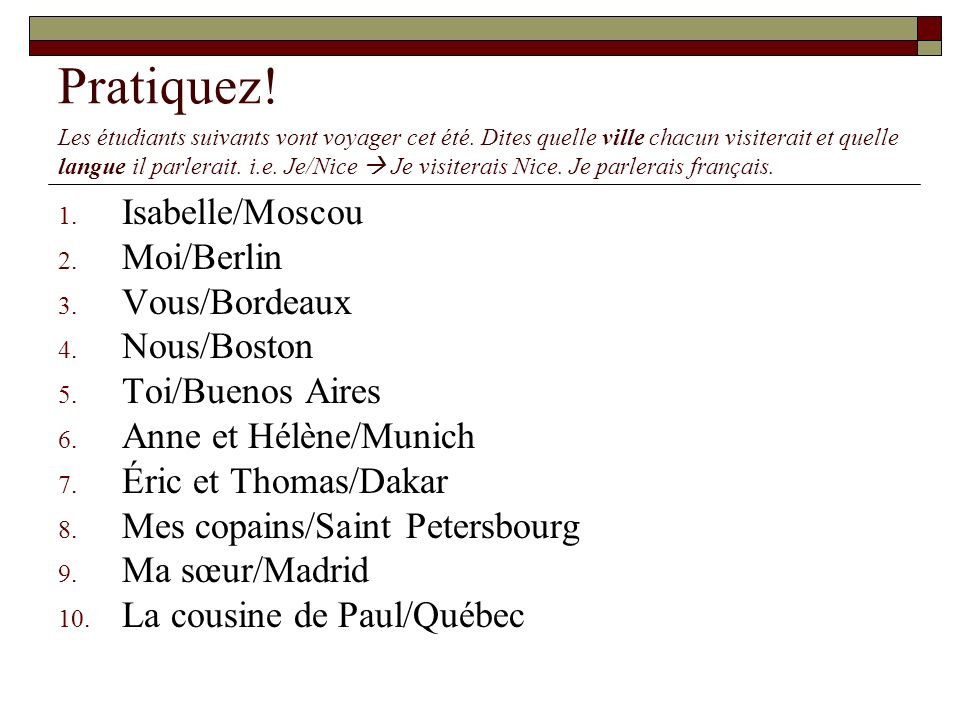 Pratiquez! 1. Isabelle/Moscou 2. Moi/Berlin 3. Vous/Bordeaux 4. Nous/Boston 5. Toi/Buenos Aires 6. Anne et Hélène/Munich 7. Éric et Thomas/Dakar 8. Me