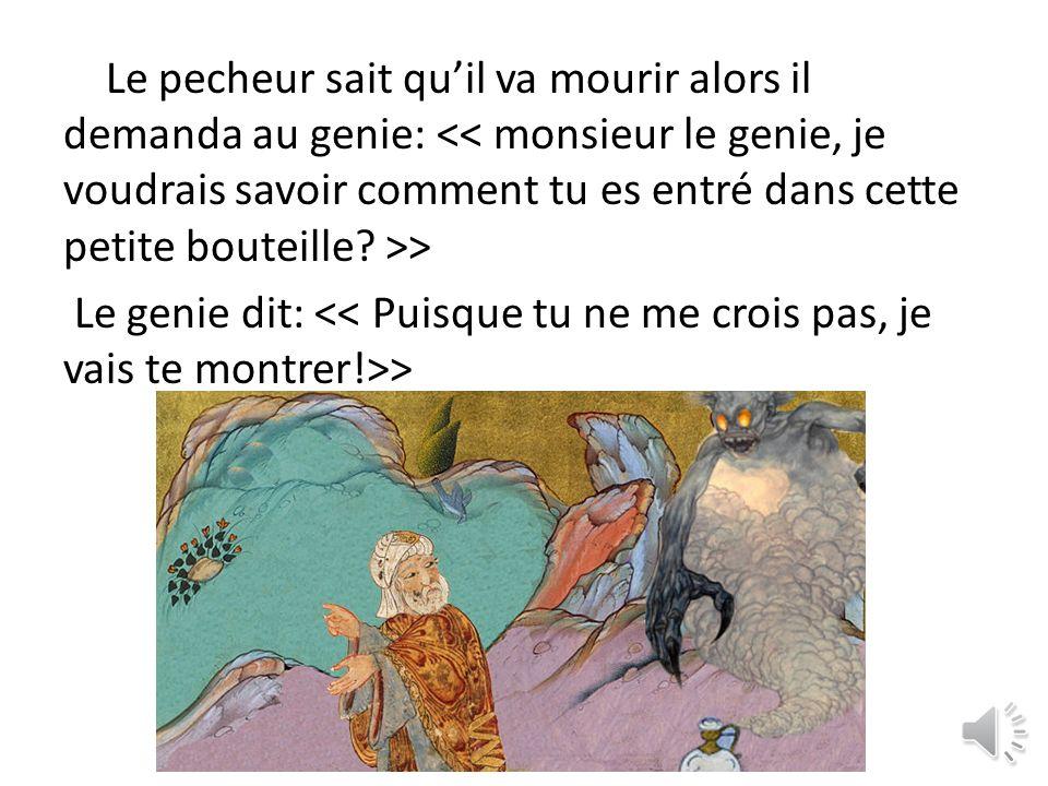 Le pecheur sait quil va mourir alors il demanda au genie: ˂˂ monsieur le genie, je voudrais savoir comment tu es entré dans cette petite bouteille.
