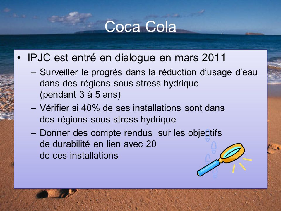 Coca Cola IPJC est entré en dialogue en mars 2011 –Surveiller le progrès dans la réduction dusage deau dans des régions sous stress hydrique (pendant 3 à 5 ans) –Vérifier si 40% de ses installations sont dans des régions sous stress hydrique –Donner des compte rendus sur les objectifs de durabilité en lien avec 20 de ces installations IPJC est entré en dialogue en mars 2011 –Surveiller le progrès dans la réduction dusage deau dans des régions sous stress hydrique (pendant 3 à 5 ans) –Vérifier si 40% de ses installations sont dans des régions sous stress hydrique –Donner des compte rendus sur les objectifs de durabilité en lien avec 20 de ces installations