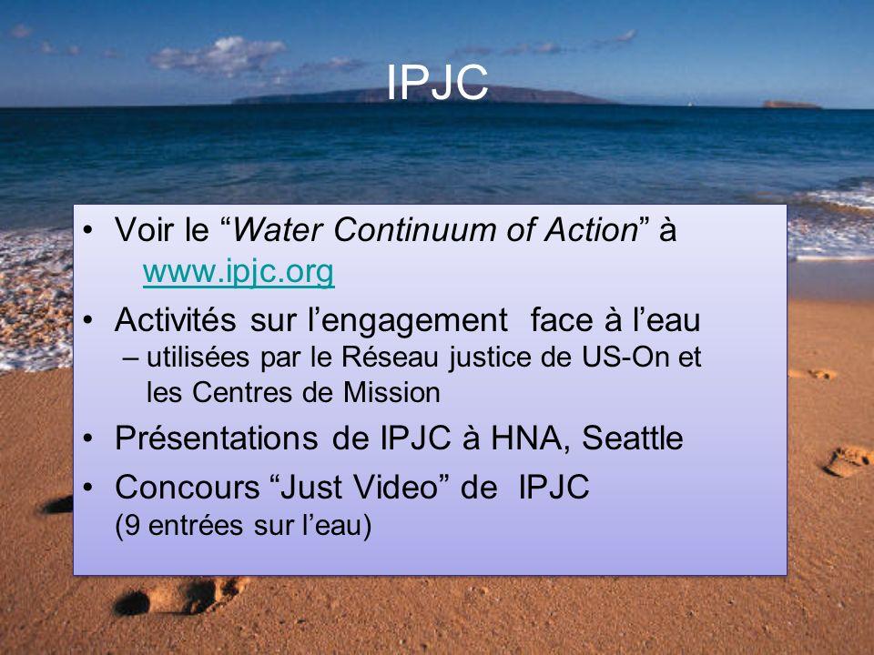 IPJC Voir le Water Continuum of Action à www.ipjc.orgwww.ipjc.org Activités sur lengagement face à leau – utilisées par le Réseau justice de US-On et les Centres de Mission Présentations de IPJC à HNA, Seattle Concours Just Video de IPJC (9 entrées sur leau) Voir le Water Continuum of Action à www.ipjc.orgwww.ipjc.org Activités sur lengagement face à leau – utilisées par le Réseau justice de US-On et les Centres de Mission Présentations de IPJC à HNA, Seattle Concours Just Video de IPJC (9 entrées sur leau)