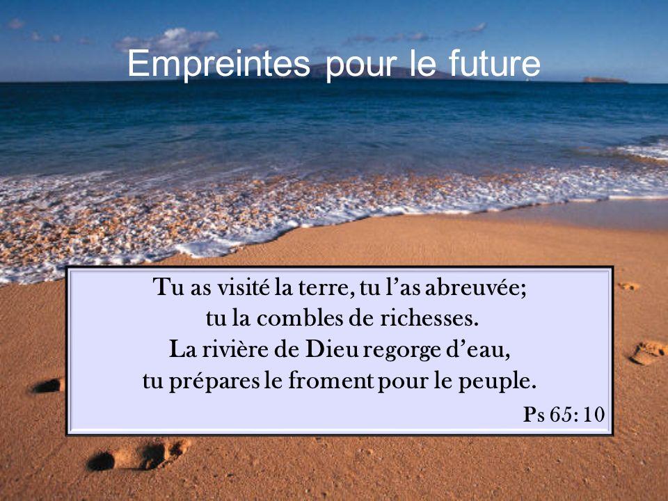 Empreintes pour le future Tu as visité la terre, tu las abreuvée; tu la combles de richesses.