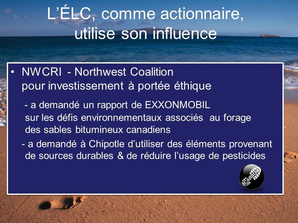 LÉLC, comme actionnaire, utilise son influence NWCRI - Northwest Coalition pour investissement à portée éthique - a demandé un rapport de EXXONMOBIL sur les défis environnementaux associés au forage des sables bitumineux canadiens - a demandé à Chipotle dutiliser des éléments provenant de sources durables & de réduire lusage de pesticides NWCRI - Northwest Coalition pour investissement à portée éthique - a demandé un rapport de EXXONMOBIL sur les défis environnementaux associés au forage des sables bitumineux canadiens - a demandé à Chipotle dutiliser des éléments provenant de sources durables & de réduire lusage de pesticides