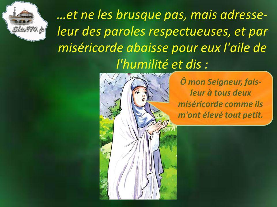 …et ne les brusque pas, mais adresse- leur des paroles respectueuses, et par miséricorde abaisse pour eux l'aile de l'humilité et dis : Ô mon Seigneur