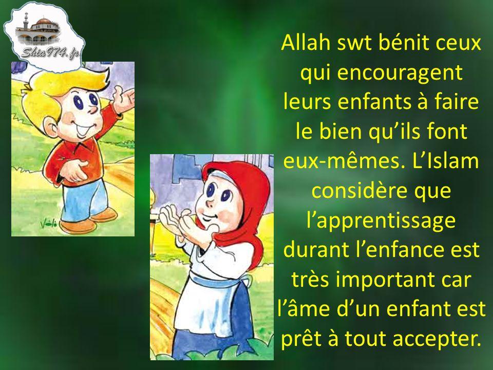 Allah swt bénit ceux qui encouragent leurs enfants à faire le bien quils font eux-mêmes. LIslam considère que lapprentissage durant lenfance est très