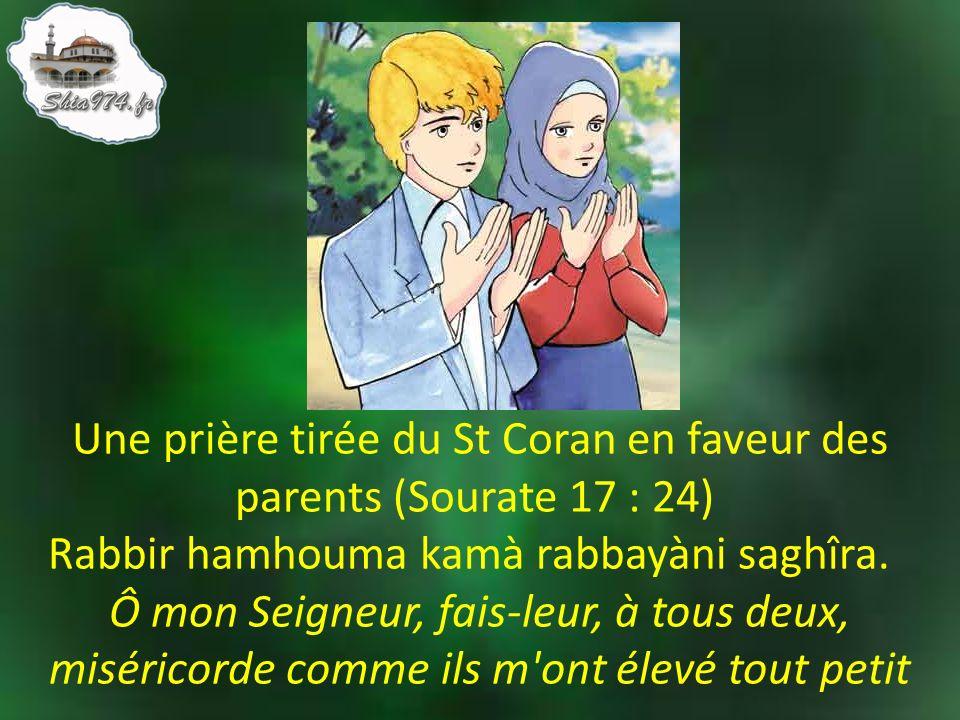 Une prière tirée du St Coran en faveur des parents (Sourate 17 : 24) Rabbir hamhouma kamà rabbayàni saghîra. Ô mon Seigneur, fais-leur, à tous deux, m