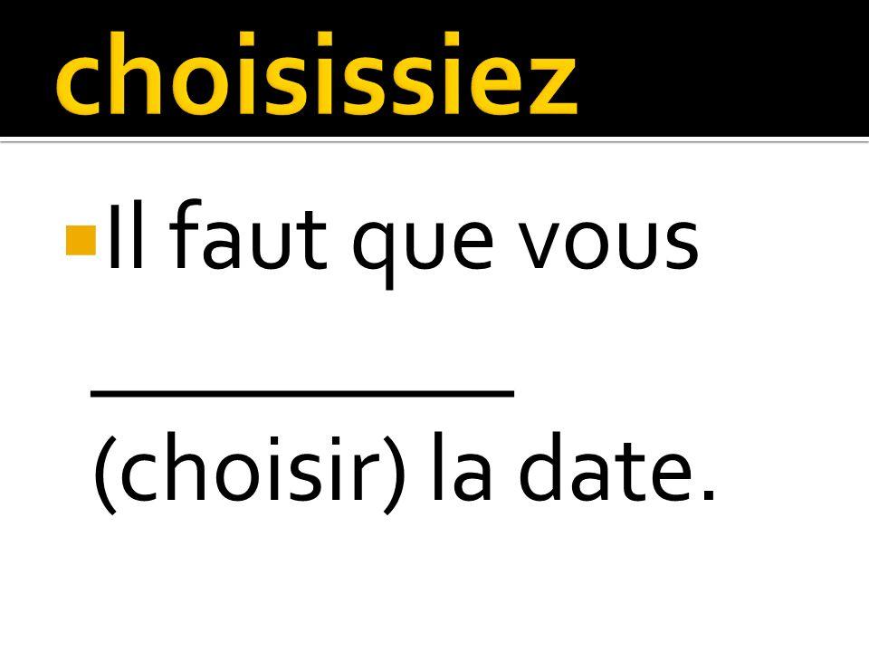 Il faut que vous _________ (choisir) la date.