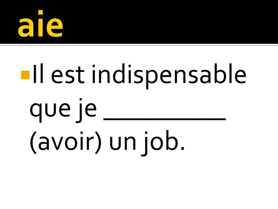 Il est indispensable que je _________ (avoir) un job.