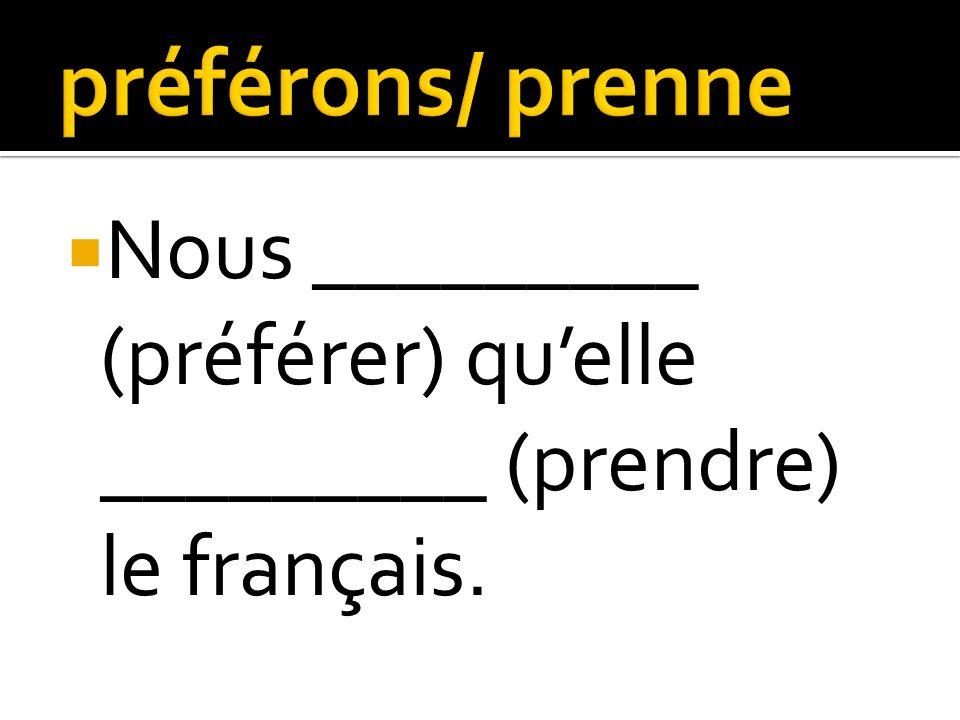 Nous _________ (préférer) quelle _________ (prendre) le français.