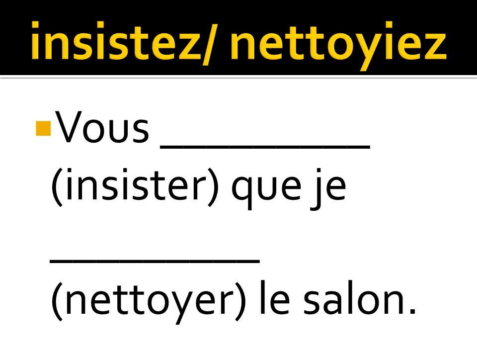 Vous _________ (insister) que je _________ (nettoyer) le salon.