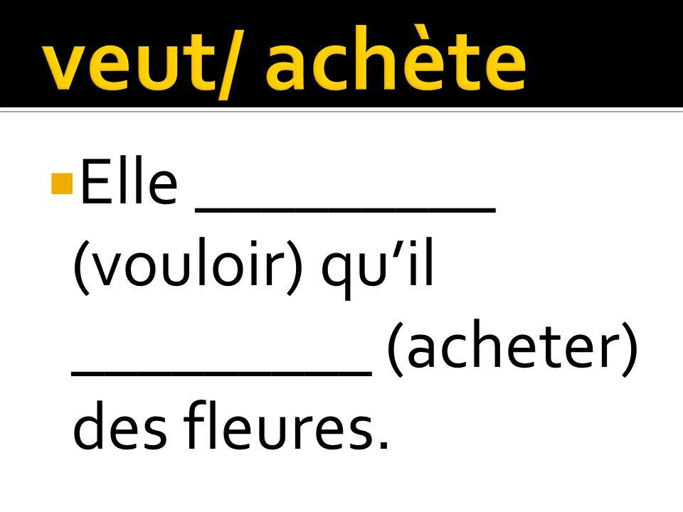 Elle _________ (vouloir) quil _________ (acheter) des fleures.
