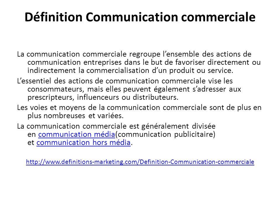 Définition Communication commerciale La communication commerciale regroupe lensemble des actions de communication entreprises dans le but de favoriser directement ou indirectement la commercialisation dun produit ou service.