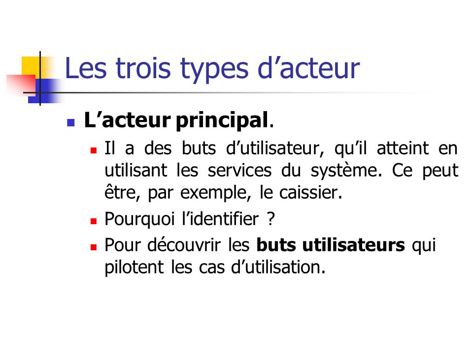 Les trois types dacteur Lacteur principal. Il a des buts dutilisateur, quil atteint en utilisant les services du système. Ce peut être, par exemple, l