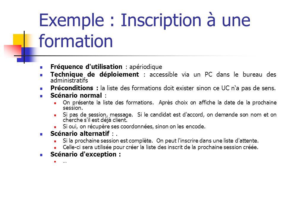 Exemple : Inscription à une formation Fréquence d utilisation : apériodique Technique de déploiement : accessible via un PC dans le bureau des administratifs Préconditions : la liste des formations doit exister sinon ce UC na pas de sens.