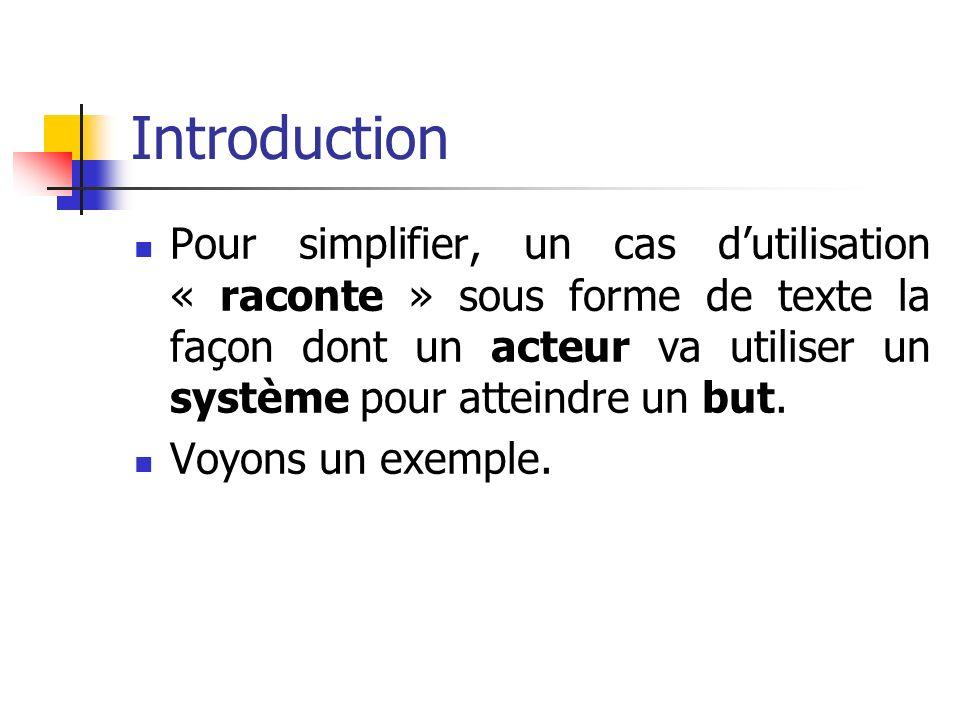 Introduction Pour simplifier, un cas dutilisation « raconte » sous forme de texte la façon dont un acteur va utiliser un système pour atteindre un but