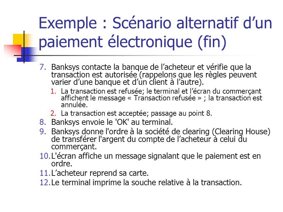 Exemple : Scénario alternatif dun paiement électronique (fin) 7.Banksys contacte la banque de lacheteur et vérifie que la transaction est autorisée (rappelons que les règles peuvent varier dune banque et dun client à lautre).