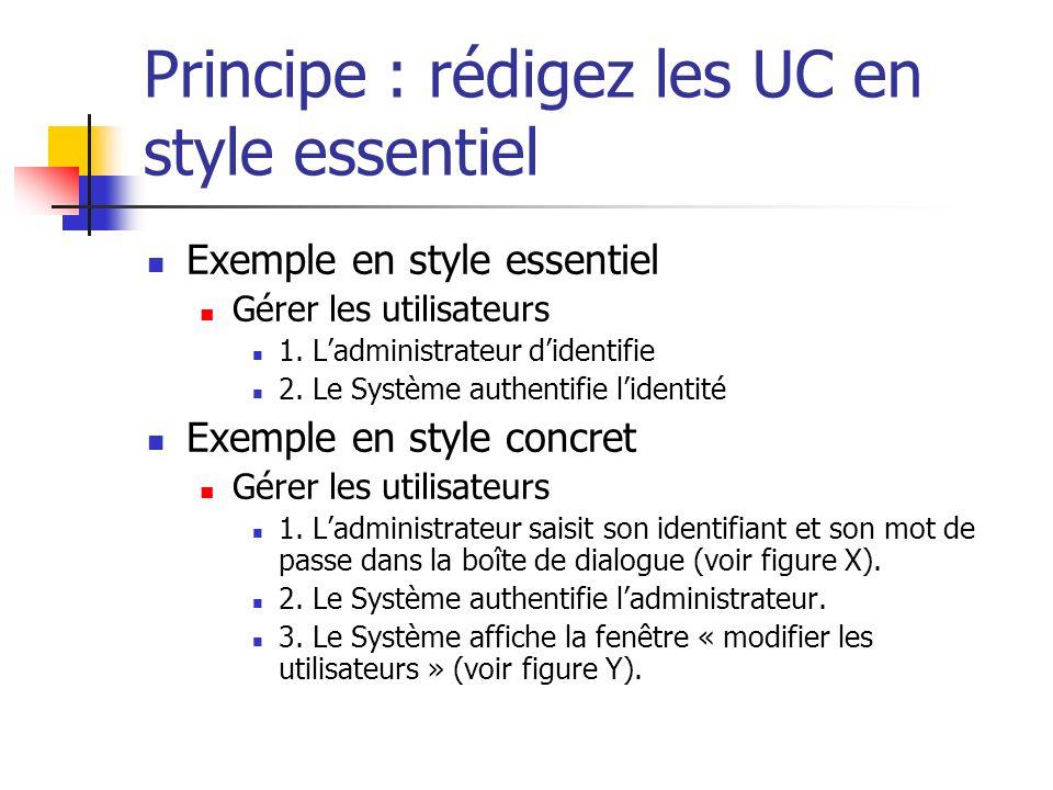 Principe : rédigez les UC en style essentiel Exemple en style essentiel Gérer les utilisateurs 1. Ladministrateur didentifie 2. Le Système authentifie